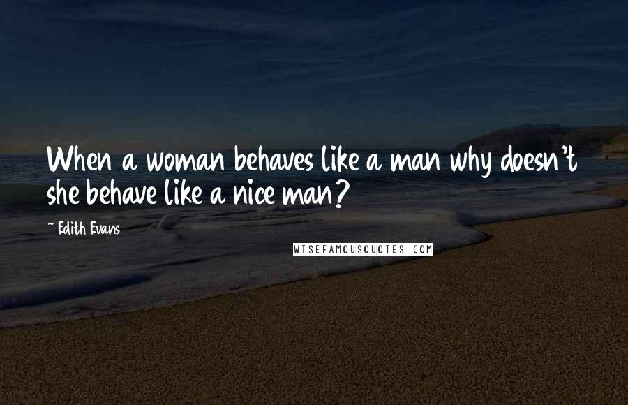 Edith Evans quotes: When a woman behaves like a man why doesn't she behave like a nice man?