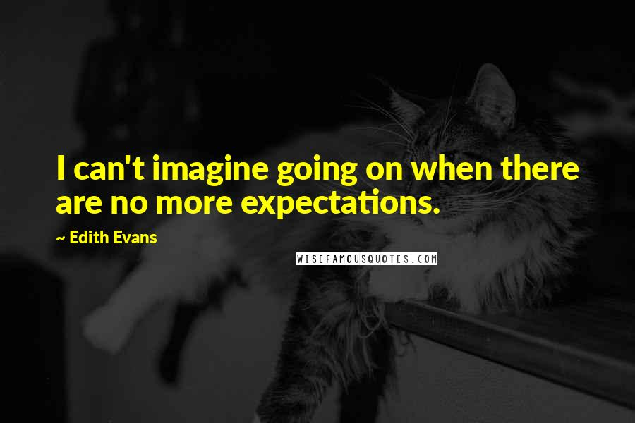 Edith Evans quotes: I can't imagine going on when there are no more expectations.