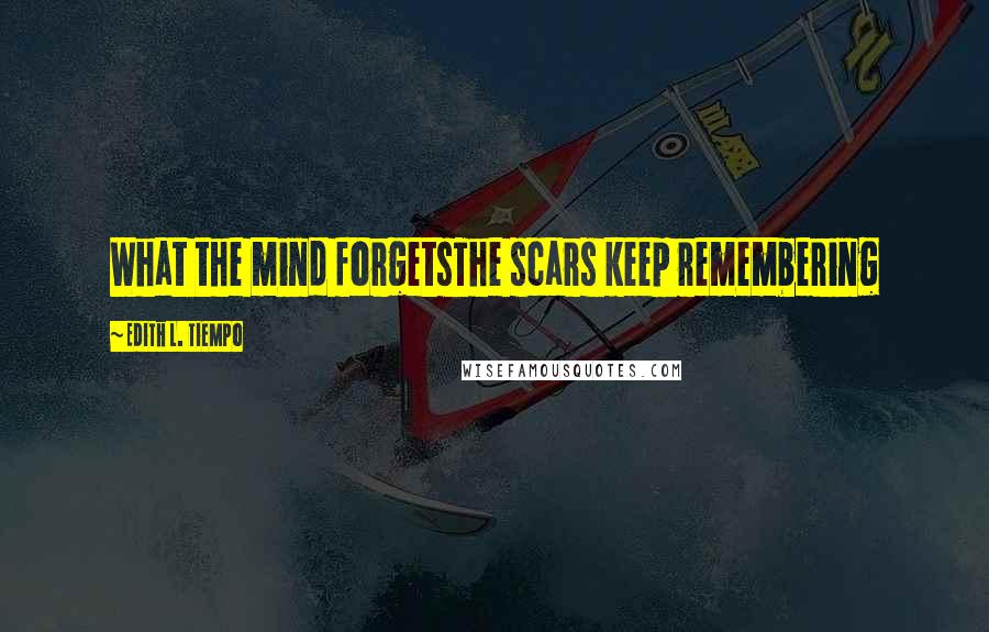 Edith L. Tiempo quotes: What the mind forgetsThe scars keep remembering
