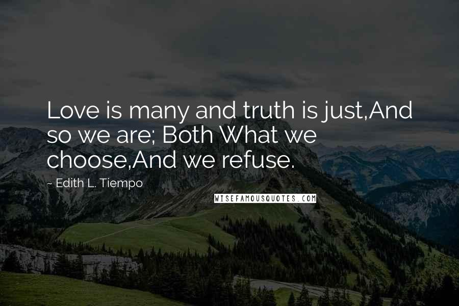 Edith L. Tiempo quotes: Love is many and truth is just,And so we are; Both What we choose,And we refuse.