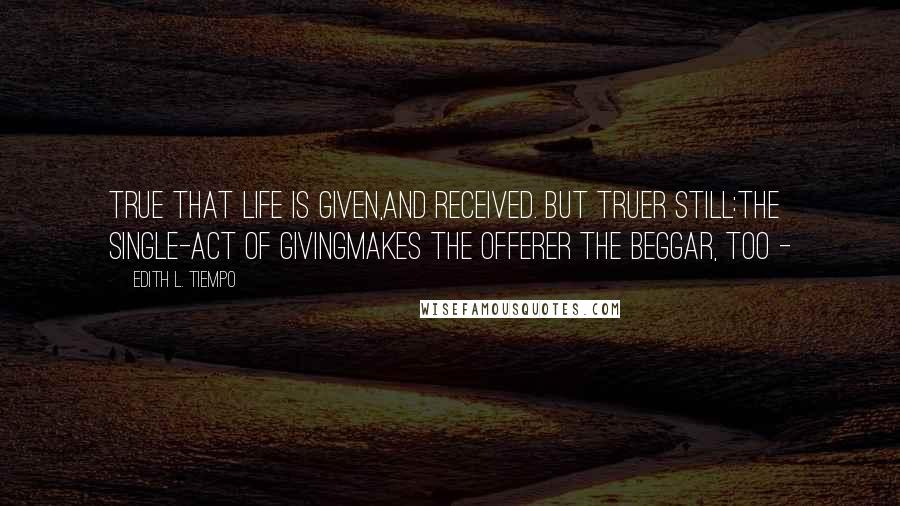 Edith L. Tiempo quotes: True that life is given,And received. But truer still:The single-act of givingMakes the offerer the beggar, too -