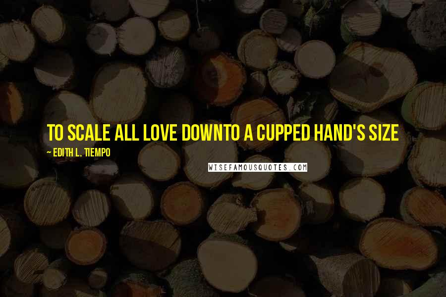 Edith L. Tiempo quotes: To scale all love downTo a cupped hand's size