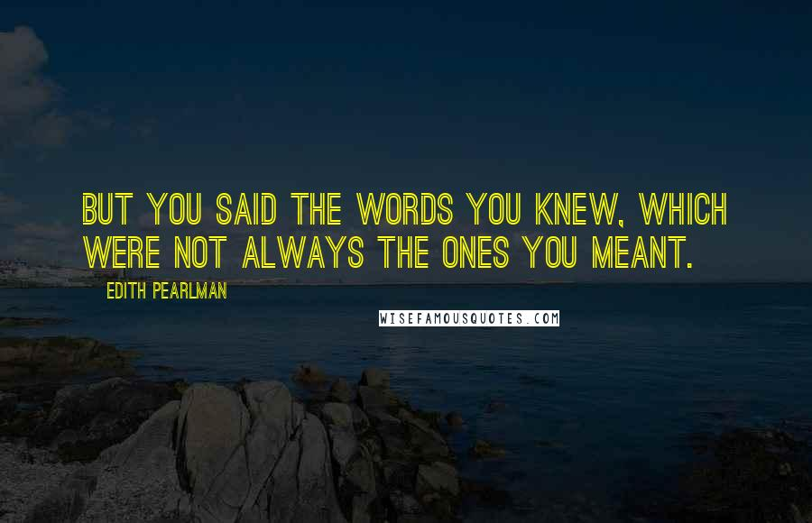 Edith Pearlman quotes: But you said the words you knew, which were not always the ones you meant.