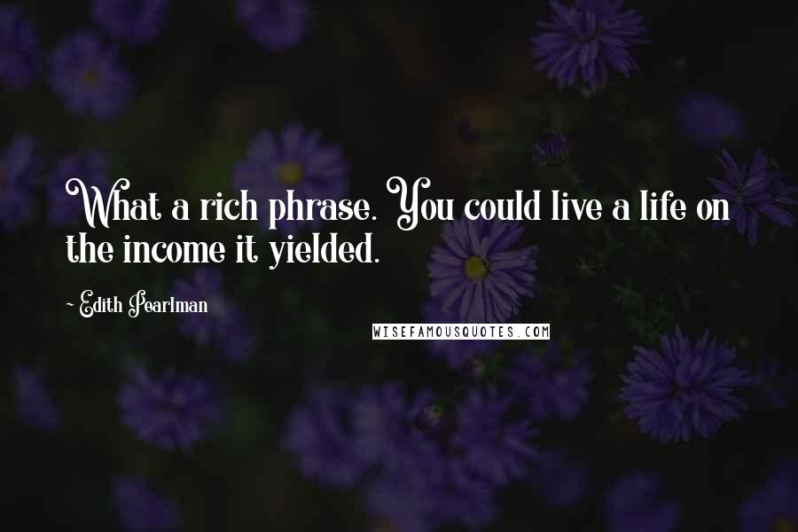 Edith Pearlman quotes: What a rich phrase. You could live a life on the income it yielded.