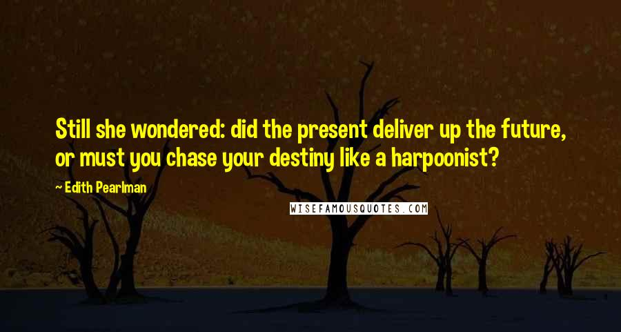 Edith Pearlman quotes: Still she wondered: did the present deliver up the future, or must you chase your destiny like a harpoonist?