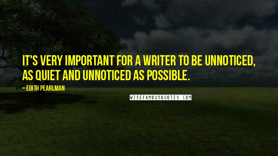 Edith Pearlman quotes: It's very important for a writer to be unnoticed, as quiet and unnoticed as possible.