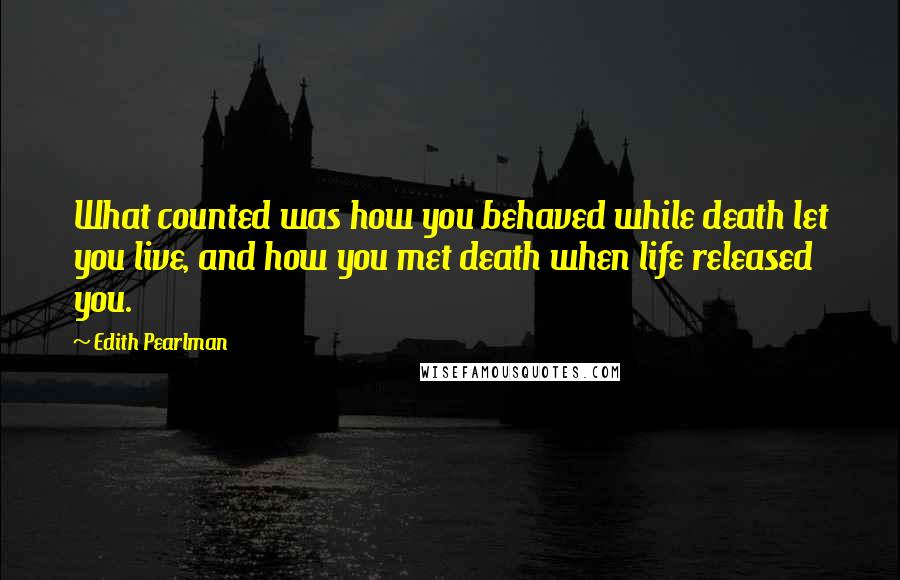 Edith Pearlman quotes: What counted was how you behaved while death let you live, and how you met death when life released you.