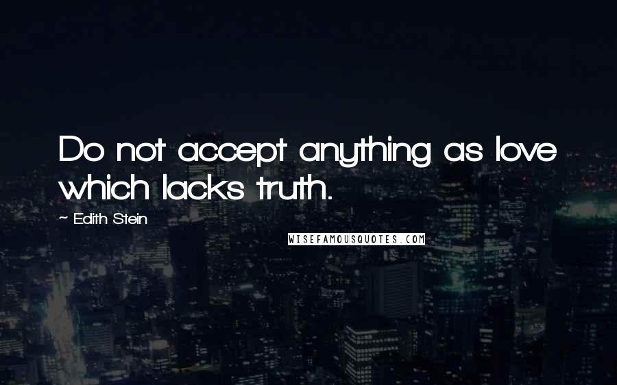 Edith Stein quotes: Do not accept anything as love which lacks truth.