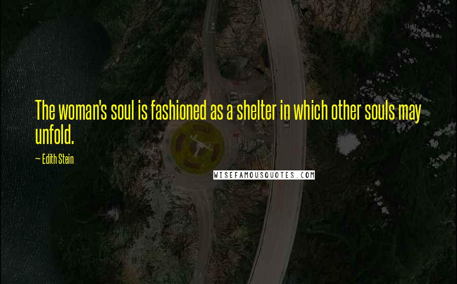 Edith Stein quotes: The woman's soul is fashioned as a shelter in which other souls may unfold.