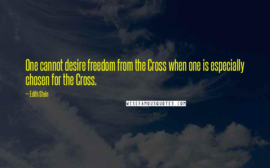 Edith Stein quotes: One cannot desire freedom from the Cross when one is especially chosen for the Cross.