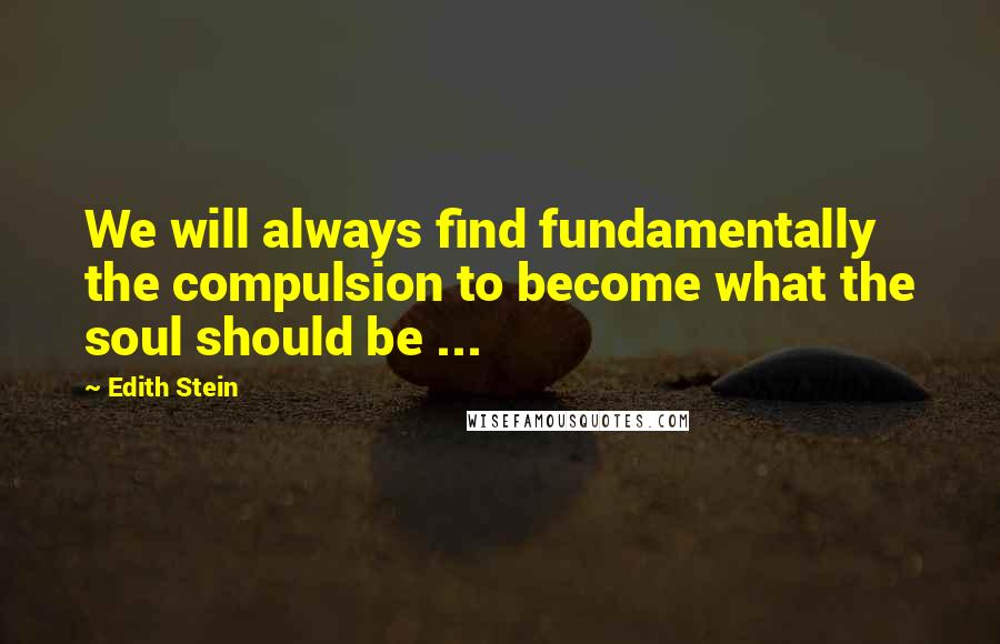 Edith Stein quotes: We will always find fundamentally the compulsion to become what the soul should be ...