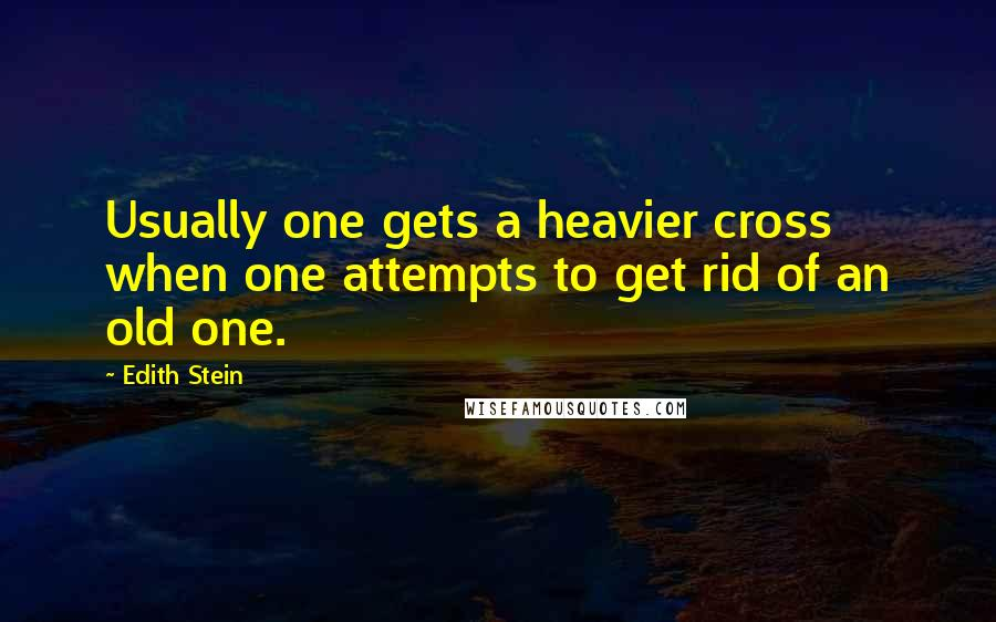 Edith Stein quotes: Usually one gets a heavier cross when one attempts to get rid of an old one.