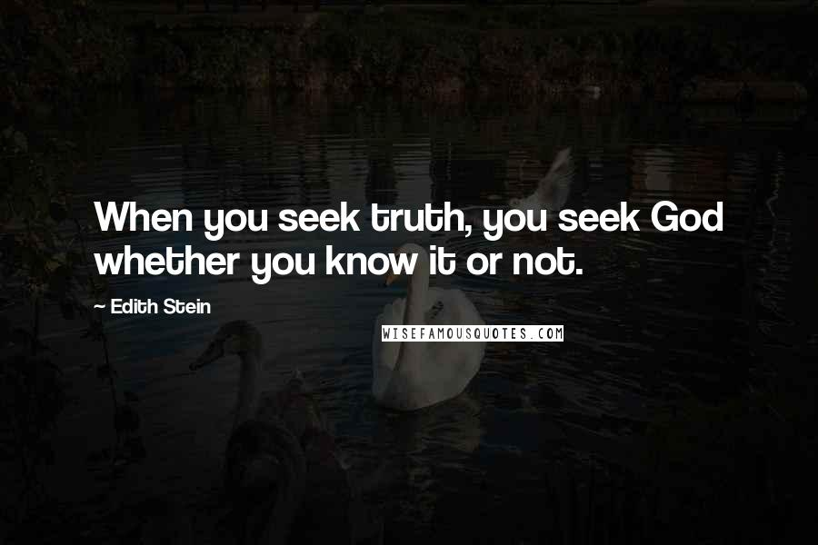 Edith Stein quotes: When you seek truth, you seek God whether you know it or not.