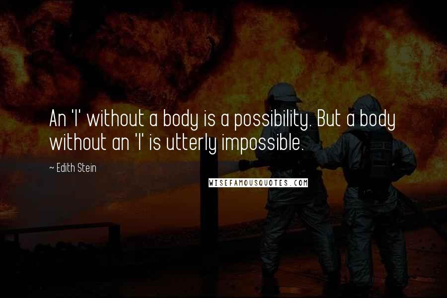 Edith Stein quotes: An 'I' without a body is a possibility. But a body without an 'I' is utterly impossible.