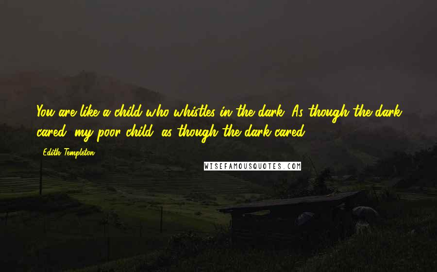 Edith Templeton quotes: You are like a child who whistles in the dark. As though the dark cared, my poor child, as though the dark cared.