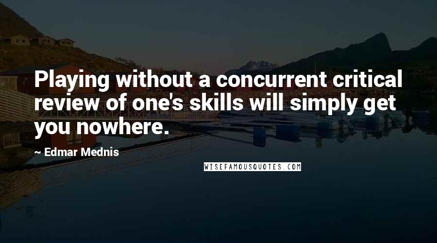 Edmar Mednis quotes: Playing without a concurrent critical review of one's skills will simply get you nowhere.