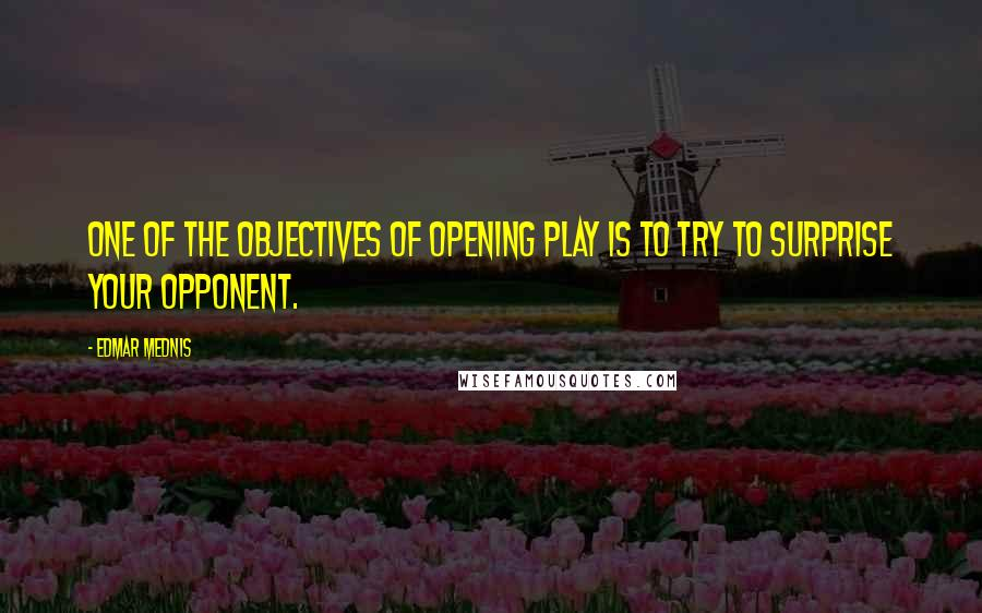 Edmar Mednis quotes: One of the objectives of opening play is to try to surprise your opponent.