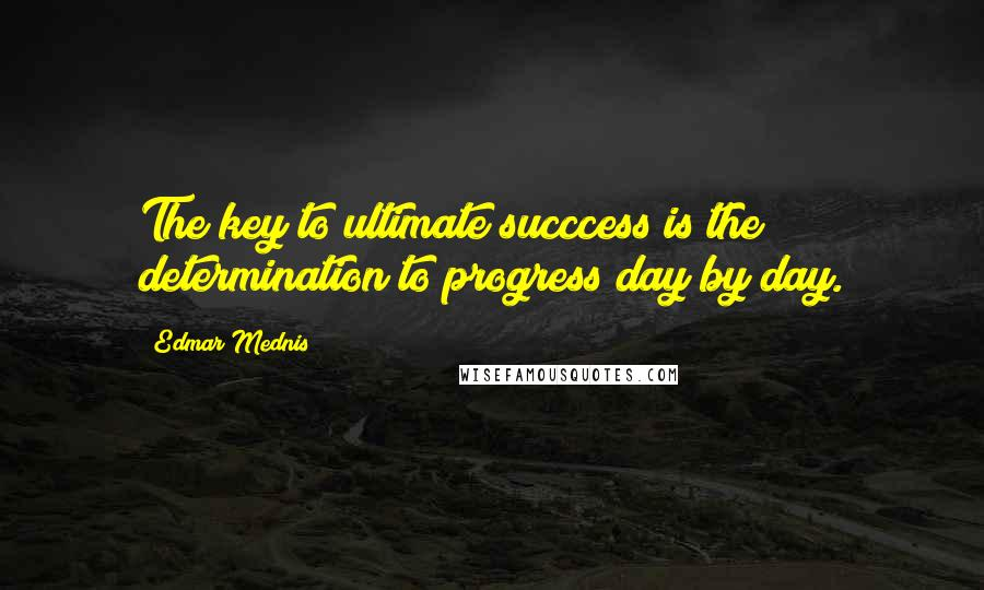 Edmar Mednis quotes: The key to ultimate succcess is the determination to progress day by day.