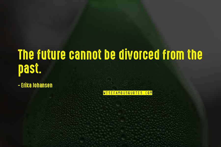 Edmond Bordeaux Szekely Quotes By Erika Johansen: The future cannot be divorced from the past.