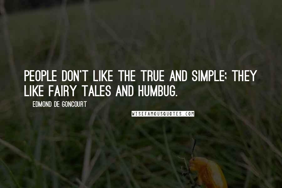 Edmond De Goncourt quotes: People don't like the true and simple; they like fairy tales and humbug.