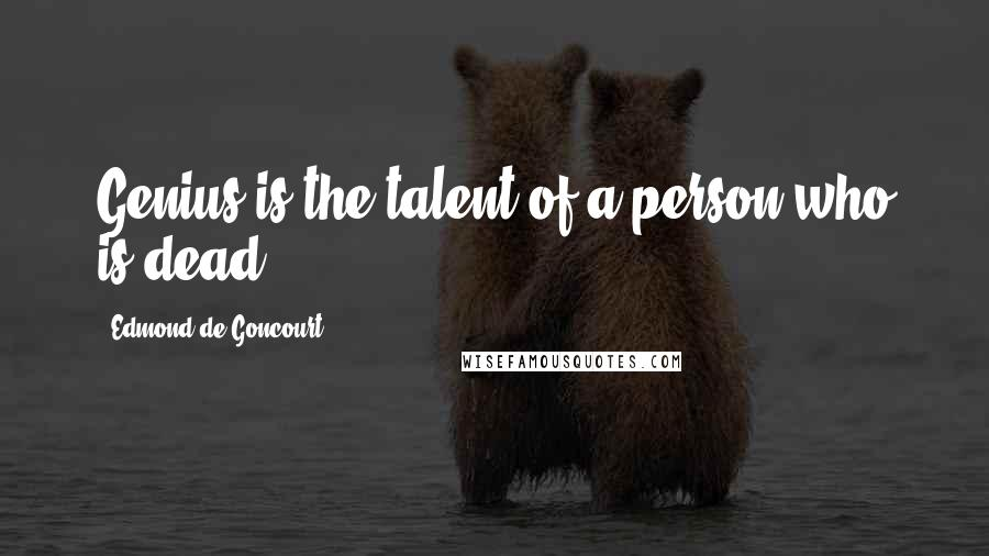 Edmond De Goncourt quotes: Genius is the talent of a person who is dead.