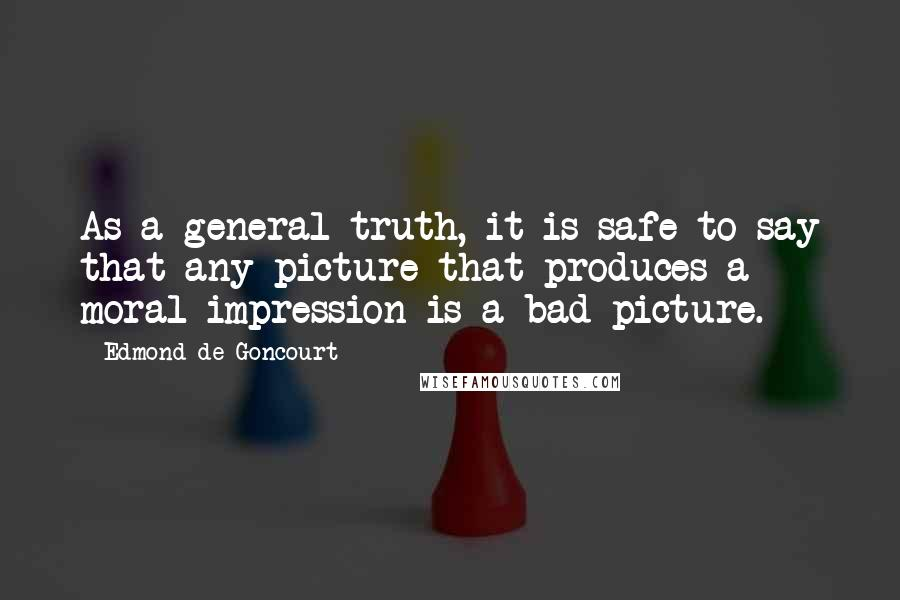 Edmond De Goncourt quotes: As a general truth, it is safe to say that any picture that produces a moral impression is a bad picture.