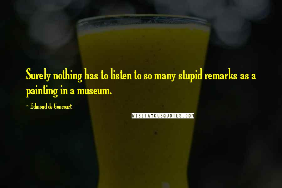 Edmond De Goncourt quotes: Surely nothing has to listen to so many stupid remarks as a painting in a museum.