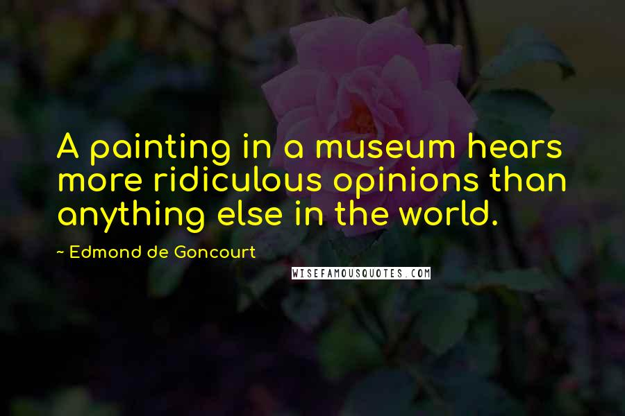Edmond De Goncourt quotes: A painting in a museum hears more ridiculous opinions than anything else in the world.