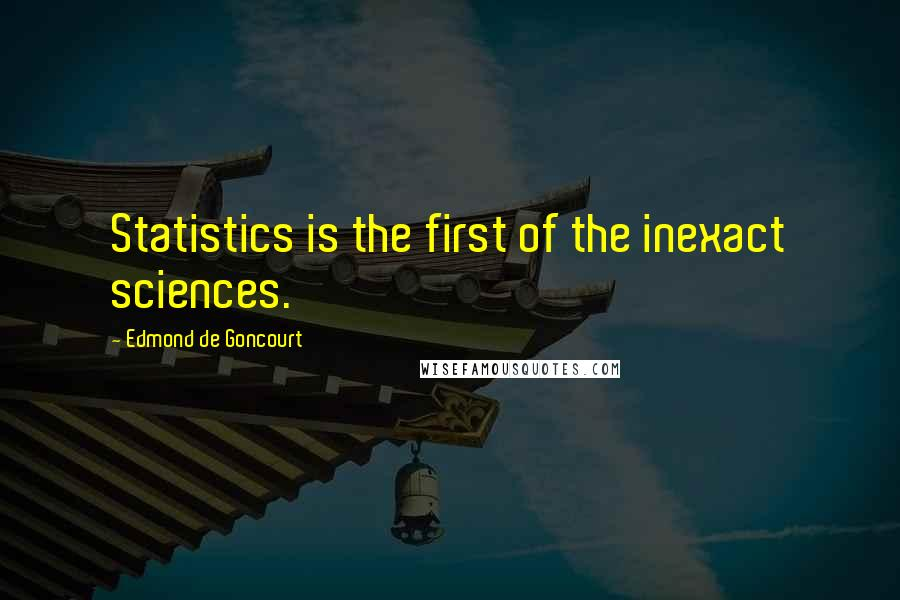 Edmond De Goncourt quotes: Statistics is the first of the inexact sciences.