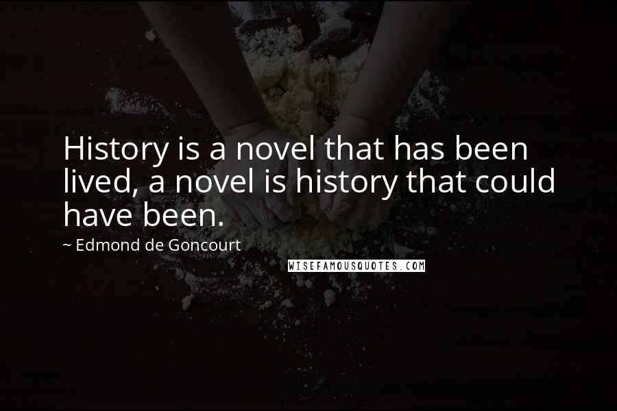 Edmond De Goncourt quotes: History is a novel that has been lived, a novel is history that could have been.