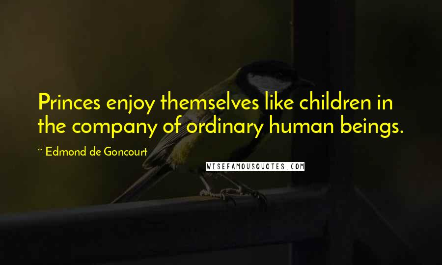 Edmond De Goncourt quotes: Princes enjoy themselves like children in the company of ordinary human beings.