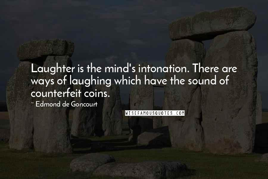 Edmond De Goncourt quotes: Laughter is the mind's intonation. There are ways of laughing which have the sound of counterfeit coins.