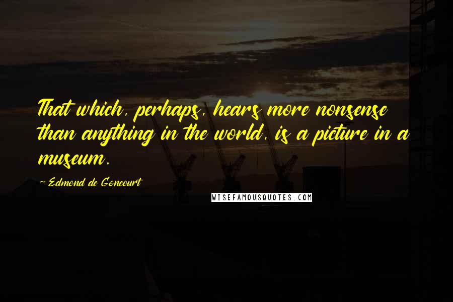 Edmond De Goncourt quotes: That which, perhaps, hears more nonsense than anything in the world, is a picture in a museum.