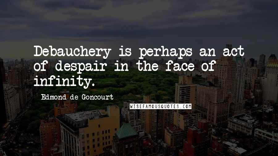 Edmond De Goncourt quotes: Debauchery is perhaps an act of despair in the face of infinity.