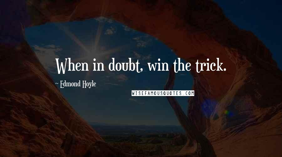 Edmond Hoyle quotes: When in doubt, win the trick.