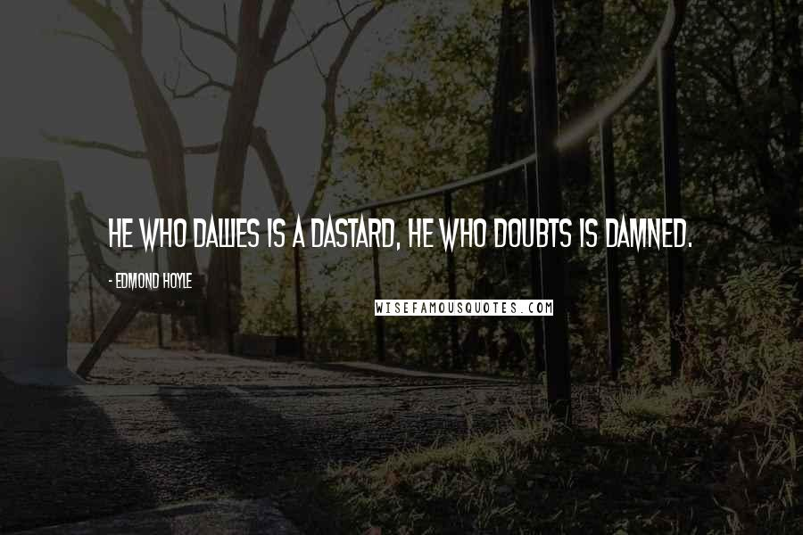 Edmond Hoyle quotes: He who dallies is a dastard, He who doubts is damned.