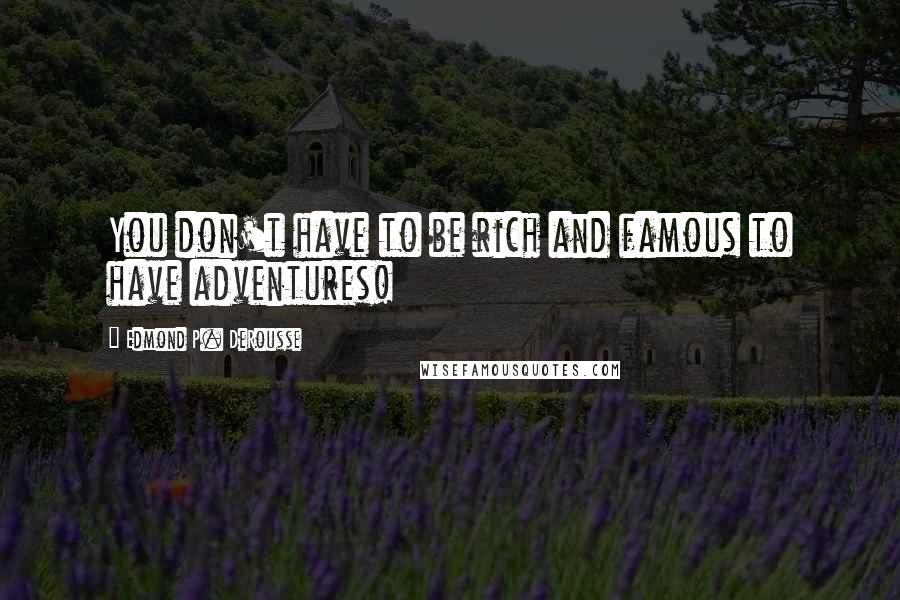 Edmond P. DeRousse quotes: You don't have to be rich and famous to have adventures!