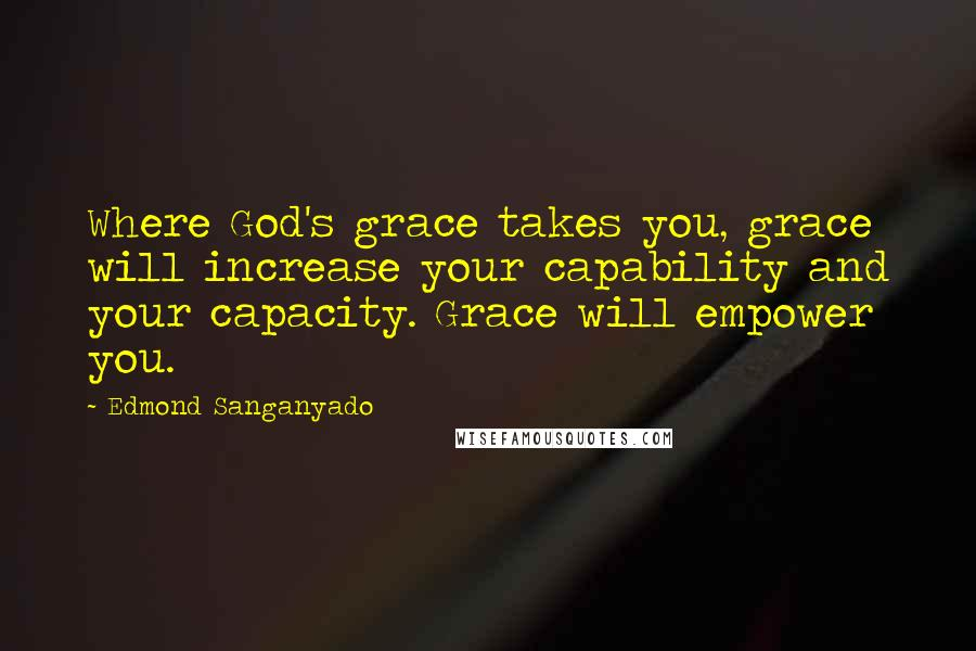 Edmond Sanganyado quotes: Where God's grace takes you, grace will increase your capability and your capacity. Grace will empower you.