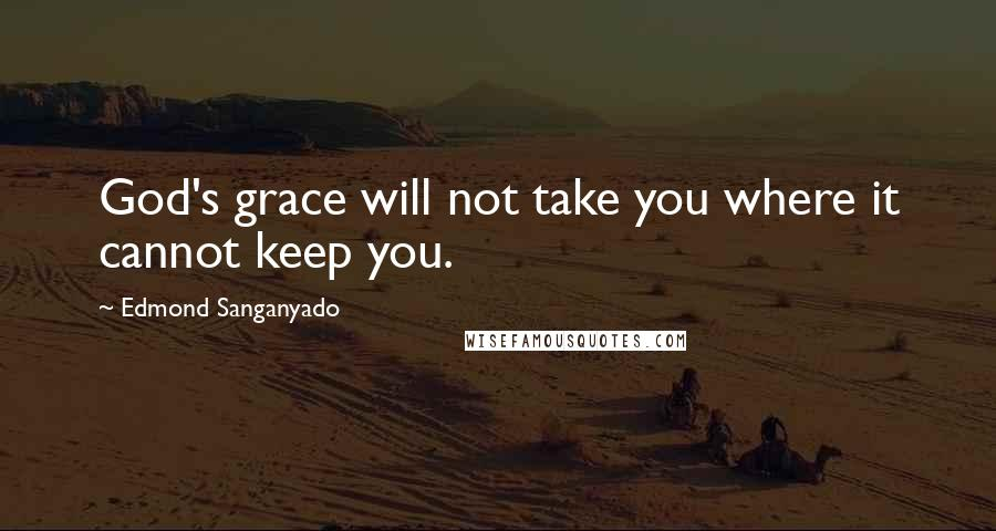 Edmond Sanganyado quotes: God's grace will not take you where it cannot keep you.