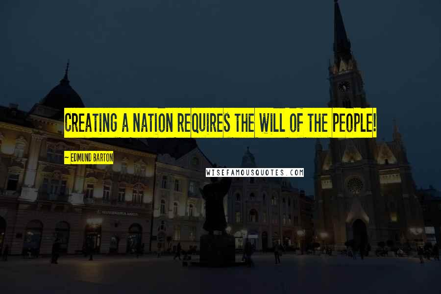 Edmund Barton quotes: Creating a nation requires the will of the people!