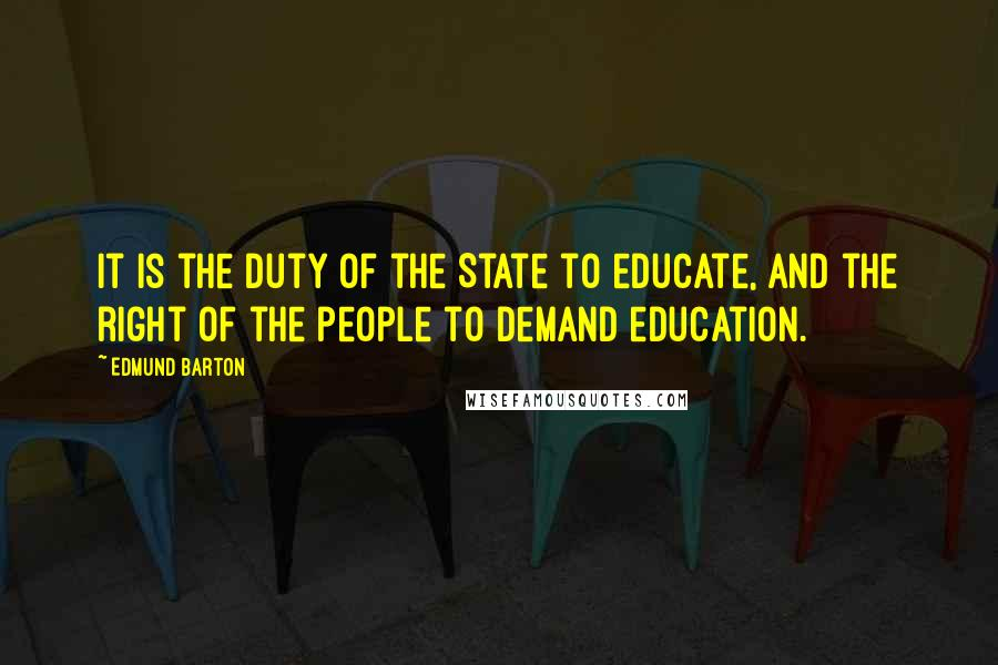 Edmund Barton quotes: It is the duty of the State to educate, and the right of the people to demand education.