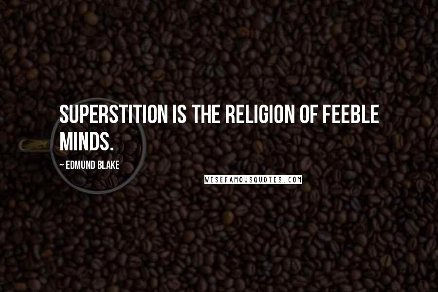 Edmund Blake quotes: Superstition is the religion of feeble minds.