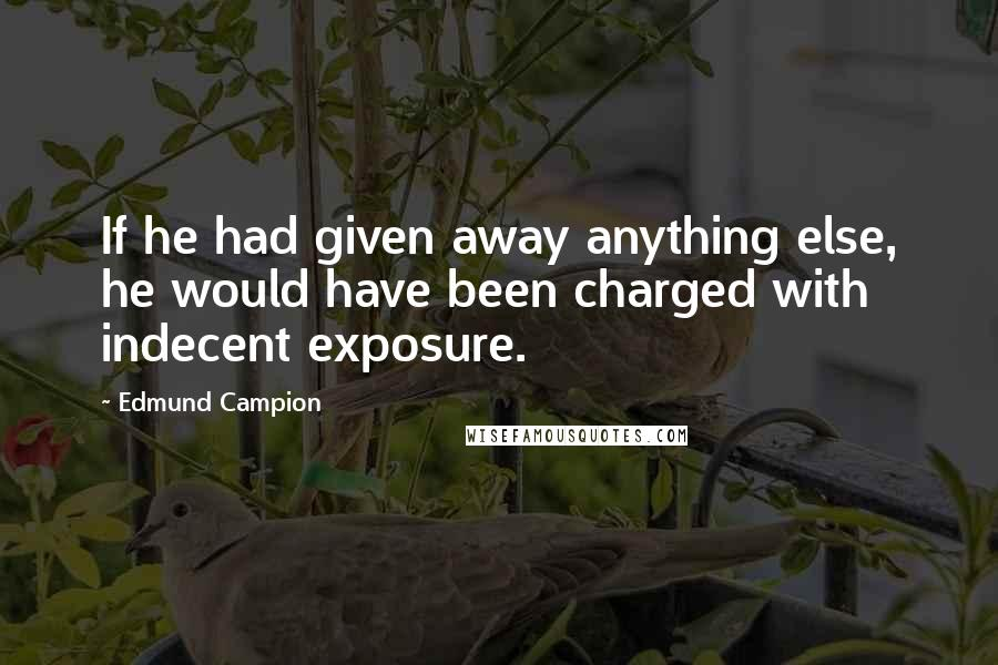 Edmund Campion quotes: If he had given away anything else, he would have been charged with indecent exposure.