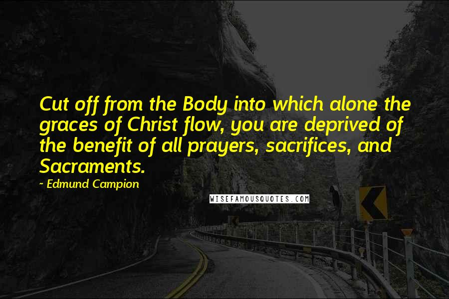 Edmund Campion quotes: Cut off from the Body into which alone the graces of Christ flow, you are deprived of the benefit of all prayers, sacrifices, and Sacraments.