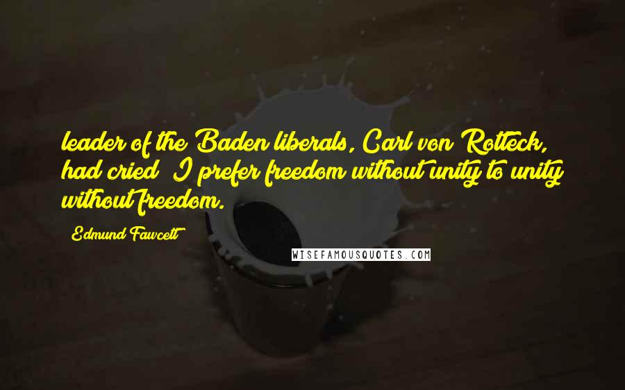"Edmund Fawcett quotes: leader of the Baden liberals, Carl von Rotteck, had cried ""I prefer freedom without unity to unity without freedom."