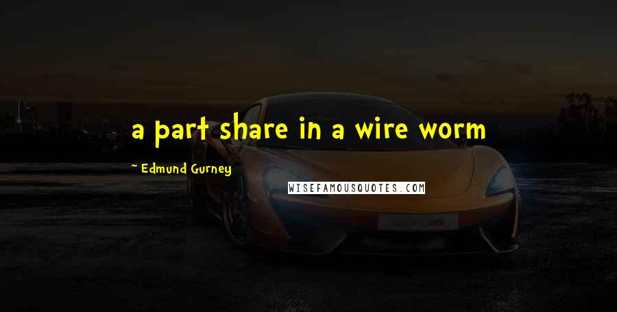 Edmund Gurney quotes: a part share in a wire worm