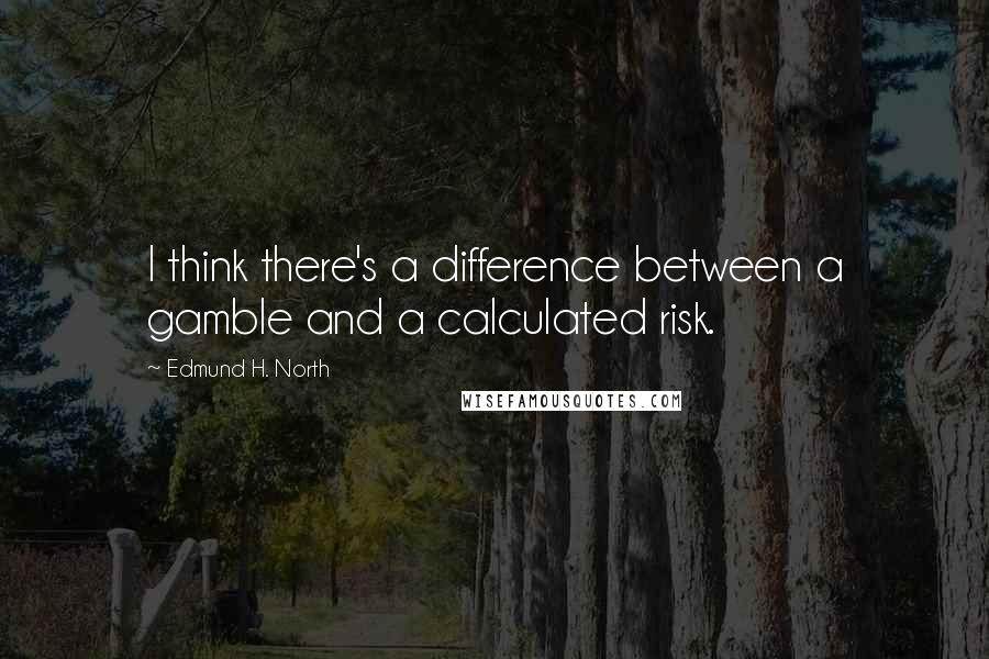 Edmund H. North quotes: I think there's a difference between a gamble and a calculated risk.