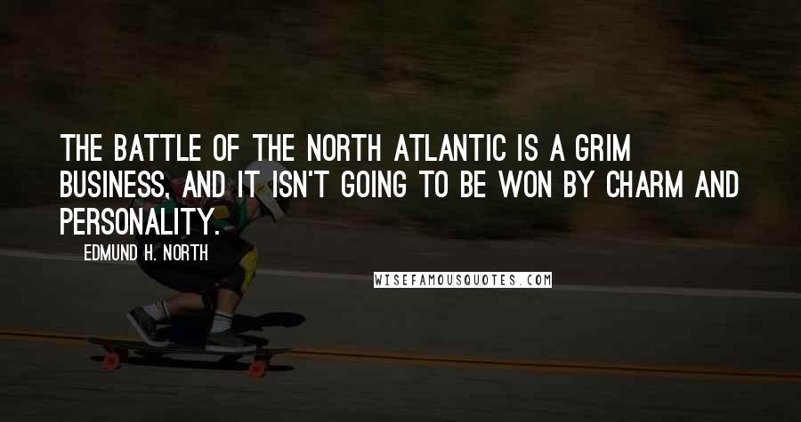 Edmund H. North quotes: The battle of the North Atlantic is a grim business, and it isn't going to be won by charm and personality.