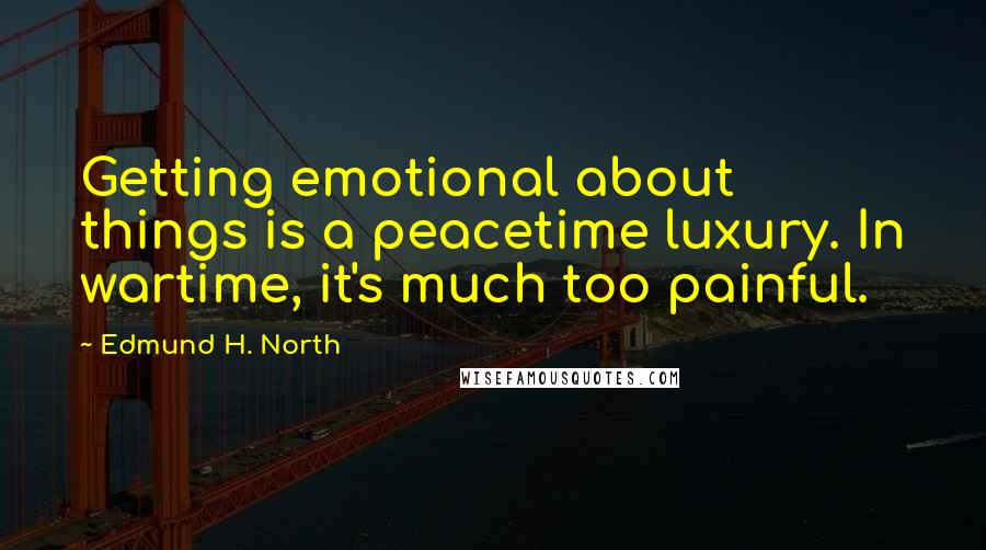 Edmund H. North quotes: Getting emotional about things is a peacetime luxury. In wartime, it's much too painful.