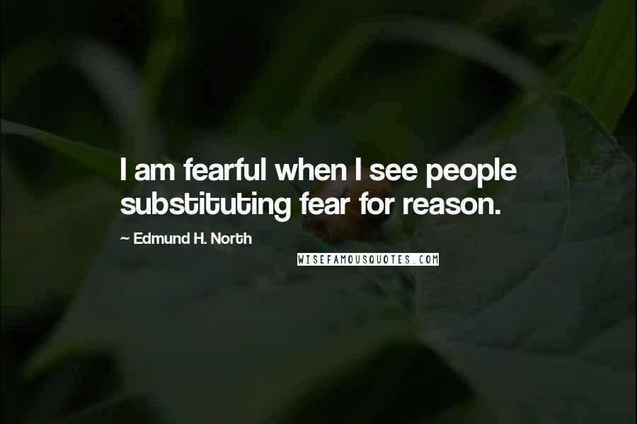 Edmund H. North quotes: I am fearful when I see people substituting fear for reason.